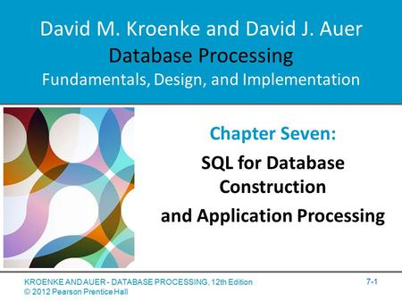 David M. Kroenke and David J. Auer Database Processing Fundamentals, Design, and Implementation Chapter Seven: SQL for Database Construction and Application.