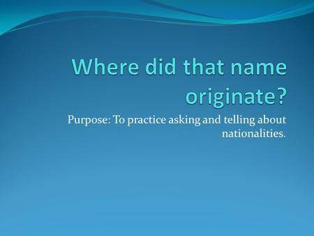 Purpose: To practice asking and telling about nationalities.