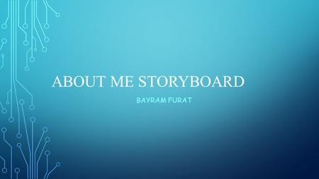 ABOUT ME STORYBOARD BAYRAM FURAT. FIRST PAGE - HOME My first page on my About Me website will have some general information about me including but not.