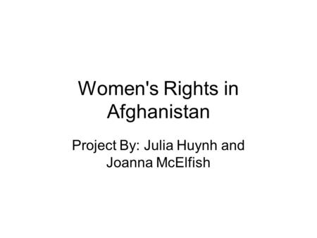 Women's Rights in Afghanistan Project By: Julia Huynh and Joanna McElfish.