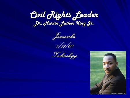 Civil Rights Leader Dr. Martin Luther King Jr. Jeancarlos1/11/07Technology.