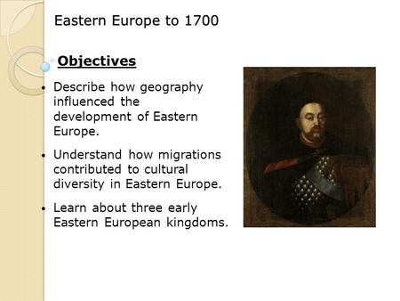 Eastern Europe to 1700 Describe how geography influenced the development of Eastern Europe. Understand how migrations contributed to cultural diversity.
