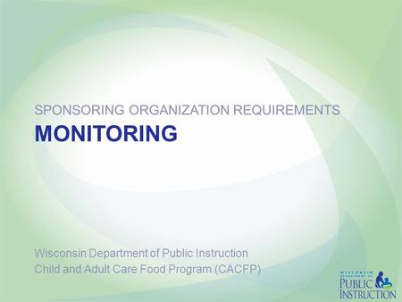 MONITORING SPONSORING ORGANIZATION REQUIREMENTS Wisconsin Department of Public Instruction Child and Adult Care Food Program (CACFP)