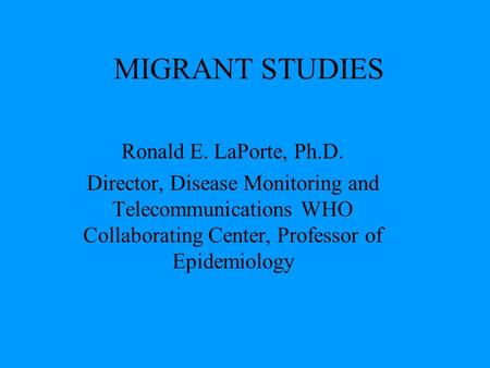MIGRANT STUDIES Ronald E. LaPorte, Ph.D. Director, Disease Monitoring and Telecommunications WHO Collaborating Center, Professor of Epidemiology.
