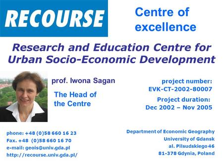 Prof. Iwona Sagan Centre of excellence The Head of the Centre Research and Education Centre for Urban Socio-Economic Development project number: EVK-CT-2002-80007.
