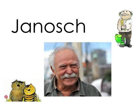 Janosch. Janosch's real name is Horst Eckert. He was born March 11, 1931. He is one of the best-known German artists and children's book authors.