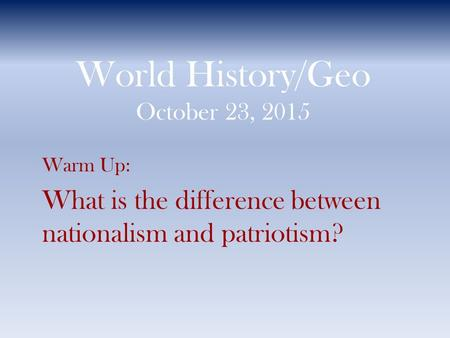 World History/Geo October 23, 2015 Warm Up: What is the difference between nationalism and patriotism?
