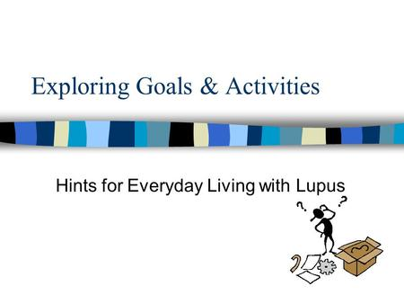 Exploring Goals & Activities Hints for Everyday Living with Lupus.