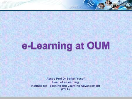 Assoc Prof Dr Safiah Yusof Head of e-Learning Institute for Teaching and Learning Advancement (ITLA)
