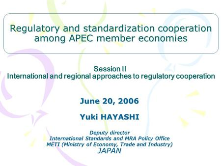 Session II International and regional approaches to regulatory cooperation June 20, 2006 Yuki HAYASHI Deputy director International Standards and MRA Policy.