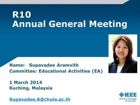 R10 Annual General Meeting Name: Supavadee Aramvith Committee: Educational Activities (EA) 1 March 2014 Kuching, Malaysia