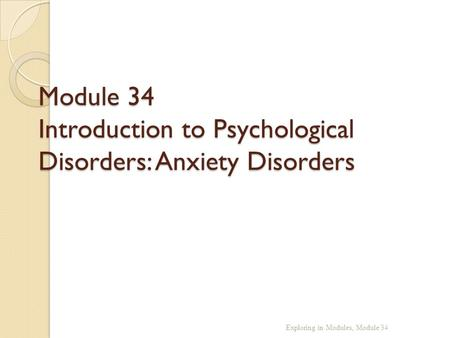 Module 34 Introduction to Psychological Disorders: Anxiety Disorders Exploring in Modules, Module 34.