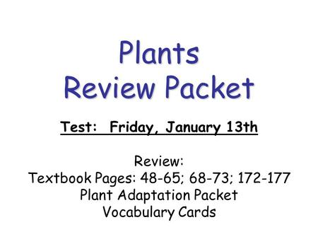 Plants Review Packet Test: Friday, January 13th Review: Textbook Pages: 48-65; 68-73; 172-177 Plant Adaptation Packet Vocabulary Cards.