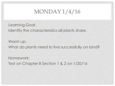 MONDAY 1/4/16 Learning Goal: Identify the characteristics all plants share. Warm up: What do plants need to live successfully on land? Homework: Test on.