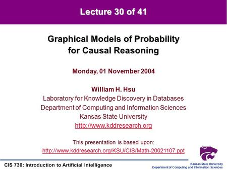 Kansas State University Department of Computing and Information Sciences CIS 730: Introduction to Artificial Intelligence Graphical Models of Probability.