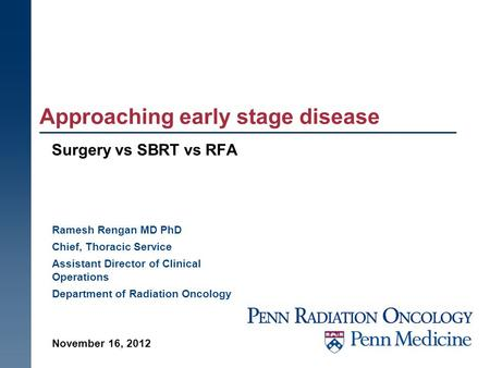 Approaching early stage disease Surgery vs SBRT vs RFA November 16, 2012 Ramesh Rengan MD PhD Chief, Thoracic Service Assistant Director of Clinical Operations.