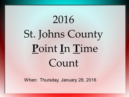 2016 St. Johns County Point In Time Count When: Thursday, January 28, 2016.