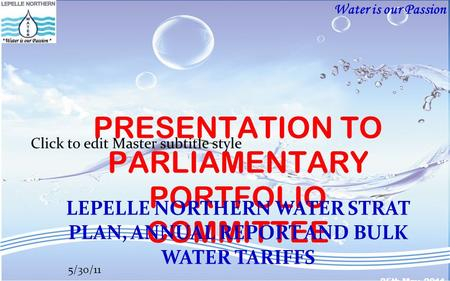Water is our Passion Click to edit Master subtitle style 5/30/11 PRESENTATION TO PARLIAMENTARY PORTFOLIO COMMITTEE LEPELLE NORTHERN WATER STRAT PLAN, ANNUAL.