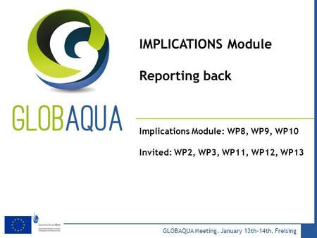 Add your Logo in the slide master menu GLOBAQUA Meeting, January 13th-14th, Freising IMPLICATIONS Module Reporting back Implications Module: WP8, WP9,