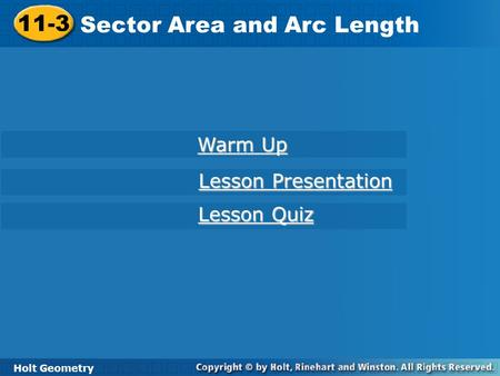 Holt Geometry 11-3 Sector Area and Arc Length 11-3 Sector Area and Arc Length Holt Geometry Warm Up Warm Up Lesson Presentation Lesson Presentation Lesson.