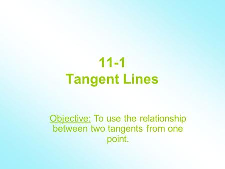 11-1 Tangent Lines Objective: To use the relationship between two tangents from one point.