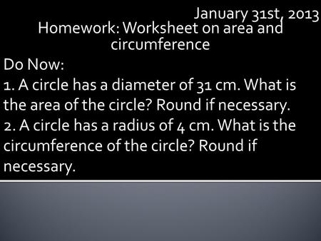January 31st, 2013 Homework: Worksheet on area and circumference Do Now: 1. A circle has a diameter of 31 cm. What is the area of the circle? Round if.