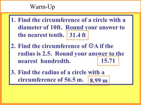 Warm-Up 1.Find the circumference of a circle with a diameter of 10ft. Round your answer to the nearest tenth. 2.Find the circumference of  A if the radius.