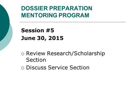 DOSSIER PREPARATION MENTORING PROGRAM Session #5 June 30, 2015  Review Research/Scholarship Section  Discuss Service Section.
