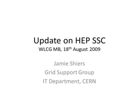 Update on HEP SSC WLCG MB, 18 th August 2009 Jamie Shiers Grid Support Group IT Department, CERN.