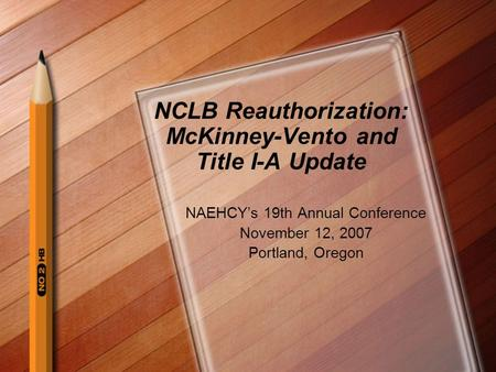 NCLB Reauthorization: McKinney-Vento and Title I-A Update NAEHCY's 19th Annual Conference November 12, 2007 Portland, Oregon.