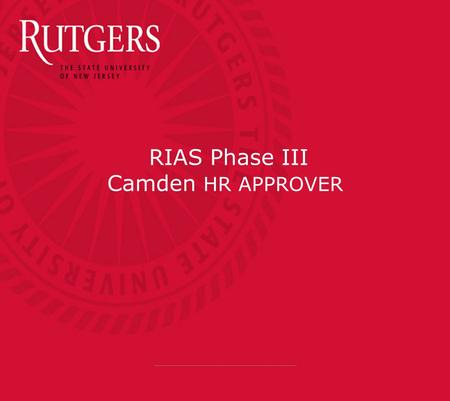 RIAS Phase III Camden HR APPROVER. Course Objectives  Understand the importance of safeguarding passwords and access  Explain the workflow for new hire.