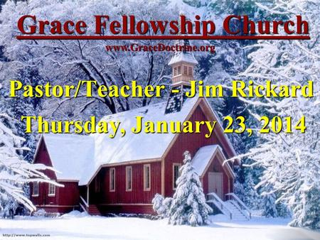 Grace Fellowship Church Pastor/Teacher - Jim Rickard www.GraceDoctrine.org Thursday, January 23, 2014.