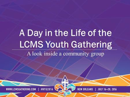 A look inside a community group A Day in the Life of the LCMS Youth Gathering.