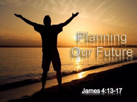  Not Wrong To Plan For The Future!  Plans for college,  Plans for a career  Plans for marriage,  Plans for family  Plans for vacation,  Plans for.