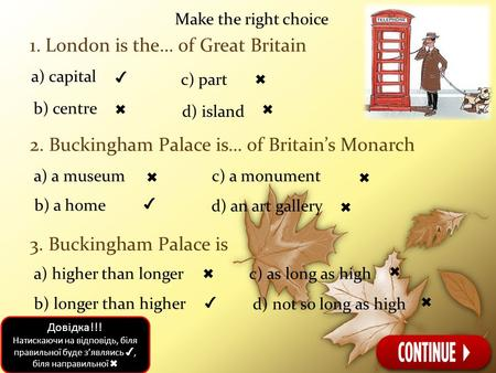 Make the right choice 1. London is the… of Great Britain 2. Buckingham Palace is… of Britain's Monarch 3. Buckingham Palace is a) capital ✔ b) centre ✖