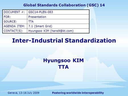 Fostering worldwide interoperabilityGeneva, 13-16 July 2009 Inter-Industrial Standardization Hyungsoo KIM TTA Global Standards Collaboration (GSC) 14 DOCUMENT.