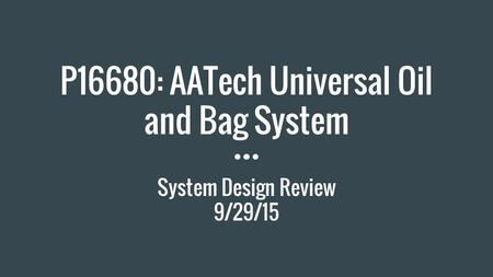 P16680: AATech Universal Oil and Bag System System Design Review 9/29/15.