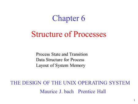 1 Structure of Processes Chapter 6 Process State and Transition Data Structure for Process Layout of System Memory THE DESIGN OF THE UNIX OPERATING SYSTEM.
