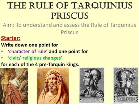 The Rule of Tarquinius Priscus Aim: To understand and assess the Rule of Tarquinius Priscus Starter: Write down one point for 'character of rule' and one.