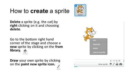 How to create a sprite Delete a sprite (e.g. the cat) by right clicking on it and choosing delete. Go to the bottom right hand corner of the stage and.