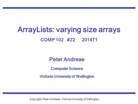 Peter Andreae Computer Science Victoria University of Wellington Copyright: Peter Andreae, Victoria University of Wellington ArrayLists: varying size arrays.
