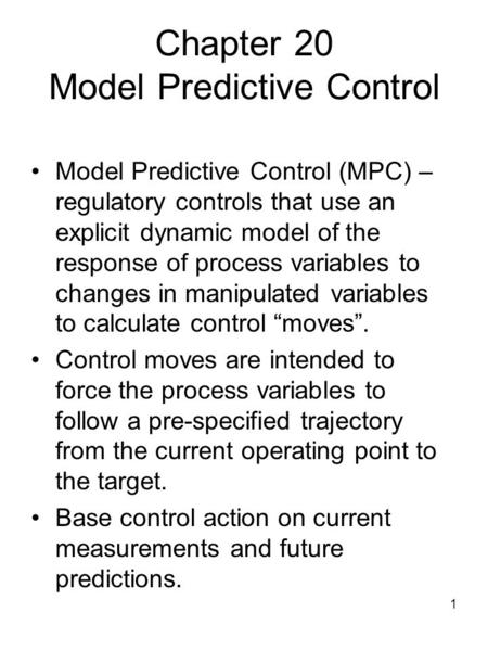 1 Chapter 20 Model Predictive Control Model Predictive Control (MPC) – regulatory controls that use an explicit dynamic model of the response of process.