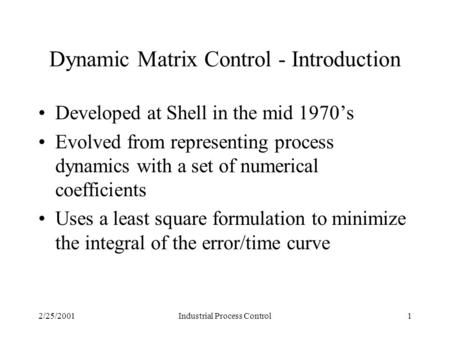 2/25/2001Industrial Process Control1 Dynamic Matrix Control - Introduction Developed at Shell in the mid 1970's Evolved from representing process dynamics.