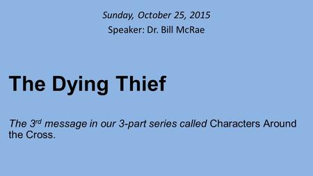 Sunday, October 25, 2015 Speaker: Dr. Bill McRae The Dying Thief The 3 rd message in our 3-part series called Characters Around the Cross.
