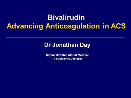Dr Jonathan Day Senior Director Global Medical The Medicines Company Bivalirudin Advancing Anticoagulation in ACS.