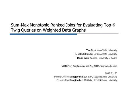 Sum-Max Monotonic Ranked Joins for Evaluating Top-K Twig Queries on Weighted Data Graphs Yan Qi, Arizona State University K. Selcuk Candan, Arizona State.