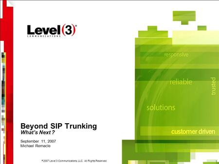 © 2007 Level 3 Communications, LLC. All Rights Reserved. 1 Beyond SIP Trunking What's Next ? September 11, 2007 Michael Remacle.