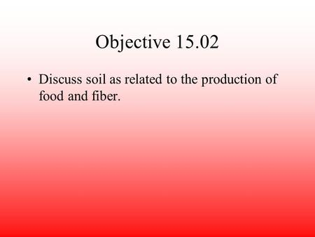Objective 15.02 Discuss soil as related to the production of food and fiber.