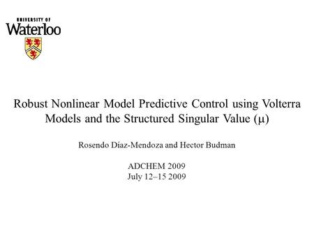 Robust Nonlinear Model Predictive Control using Volterra Models and the Structured Singular Value (  ) Rosendo Díaz-Mendoza and Hector Budman ADCHEM 2009.