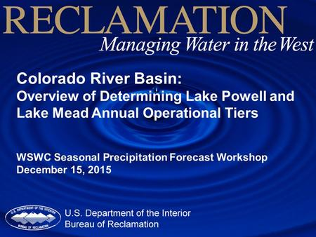 Colorado River Basin: Overview of Determining Lake Powell and Lake Mead Annual Operational Tiers WSWC Seasonal Precipitation Forecast Workshop December.